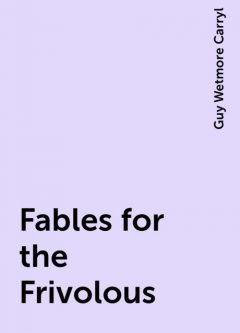Fables for the Frivolous, Guy Wetmore Carryl