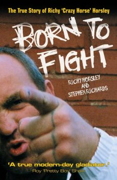 Born to Fight – The True Story of Richy 'Crazy Horse' Horsley, Stephen Richards, Richy Horsley