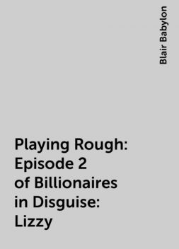 Playing Rough: Episode 2 of Billionaires in Disguise: Lizzy, Blair Babylon