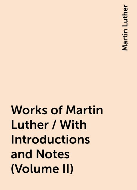 Works of Martin Luther / With Introductions and Notes (Volume II), Martin Luther