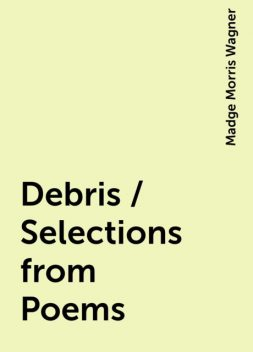 Debris / Selections from Poems, Madge Morris Wagner