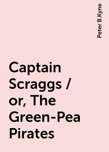 Captain Scraggs / or, The Green-Pea Pirates, Peter B.Kyne
