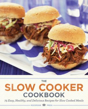 The Slow Cooker Cookbook: 75 Easy, Healthy, and Delicious Recipes for Slow Cooked Meals, Rockridge Press