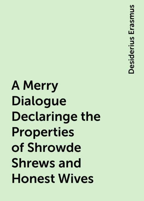 A Merry Dialogue Declaringe the Properties of Shrowde Shrews and Honest Wives, Desiderius Erasmus