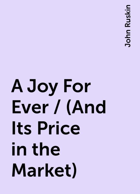 A Joy For Ever / (And Its Price in the Market), John Ruskin