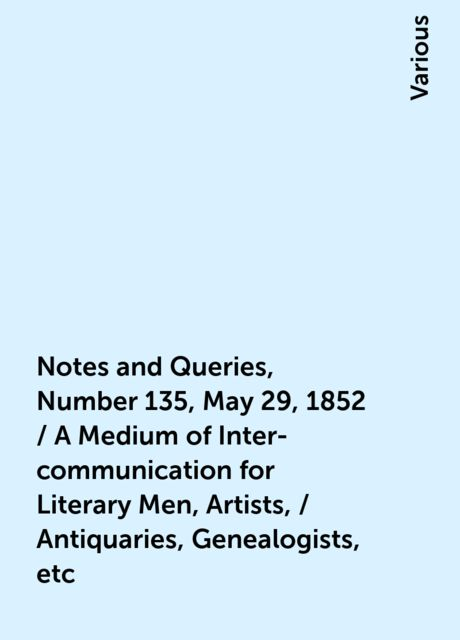 Notes and Queries, Number 135, May 29, 1852 / A Medium of Inter-communication for Literary Men, Artists, / Antiquaries, Genealogists, etc, Various