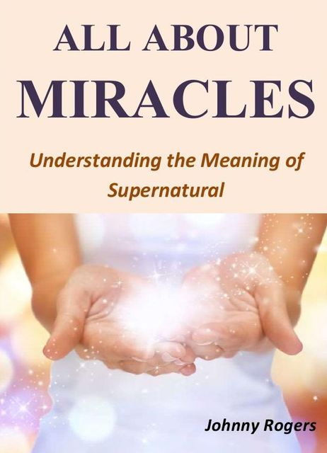 All About Miracles: Understanding the Meaning of Supernatural, Johnny Rogers