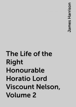 The Life of the Right Honourable Horatio Lord Viscount Nelson, Volume 2, James Harrison