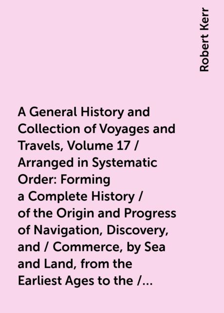 A General History and Collection of Voyages and Travels, Volume 17 / Arranged in Systematic Order: Forming a Complete History / of the Origin and Progress of Navigation, Discovery, and / Commerce, by Sea and Land, from the Earliest Ages to the / Present T, Robert Kerr