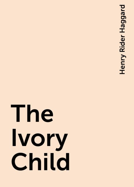 The Ivory Child, Henry Rider Haggard