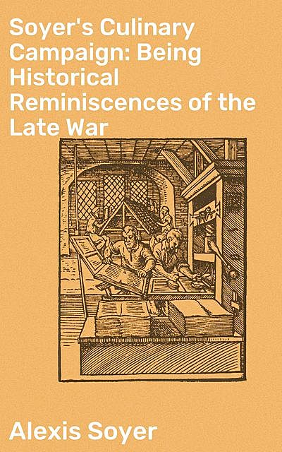 Soyer's Culinary Campaign: Being Historical Reminiscences of the Late War, Alexis Soyer
