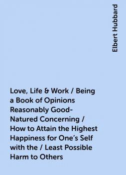 Love, Life & Work / Being a Book of Opinions Reasonably Good-Natured Concerning / How to Attain the Highest Happiness for One's Self with the / Least Possible Harm to Others, Elbert Hubbard