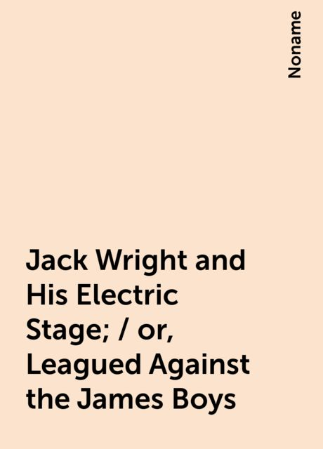 Jack Wright and His Electric Stage; / or, Leagued Against the James Boys, Noname