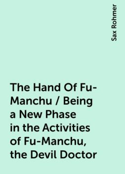 The Hand Of Fu-Manchu / Being a New Phase in the Activities of Fu-Manchu, the Devil Doctor, Sax Rohmer