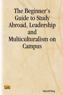 The Beginner's Guide to Study Abroad, Leadership and Multiculturalism on Campus, Darrell King