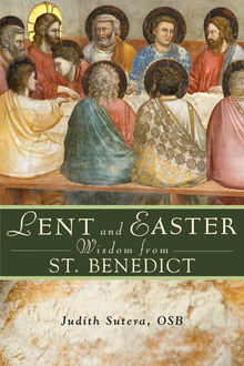 Lent and Easter Wisdom From St. Benedict, Judith Sutera