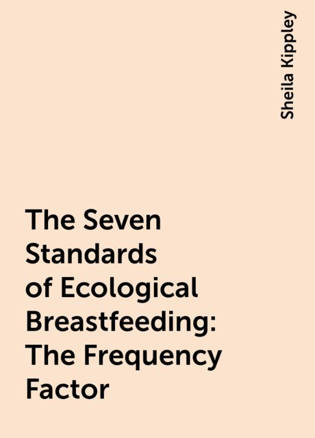 The Seven Standards of Ecological Breastfeeding: The Frequency Factor, Sheila Kippley
