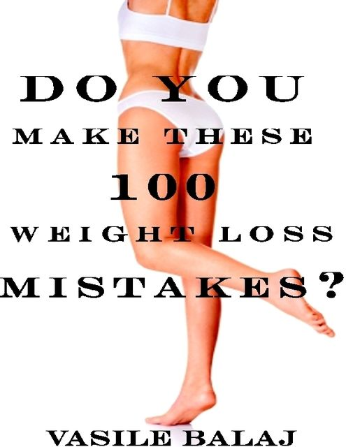 Do You Make These 100 Weight Loss Mistakes?, Vasile Balaj