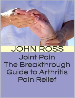 Joint Pain: The Breakthrough Guide to Arthritis Pain Relief, John Ross