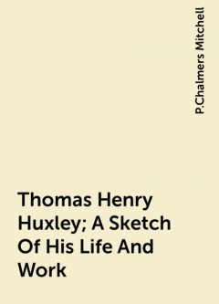 Thomas Henry Huxley; A Sketch Of His Life And Work, P.Chalmers Mitchell