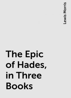 The Epic of Hades, in Three Books, Lewis Morris