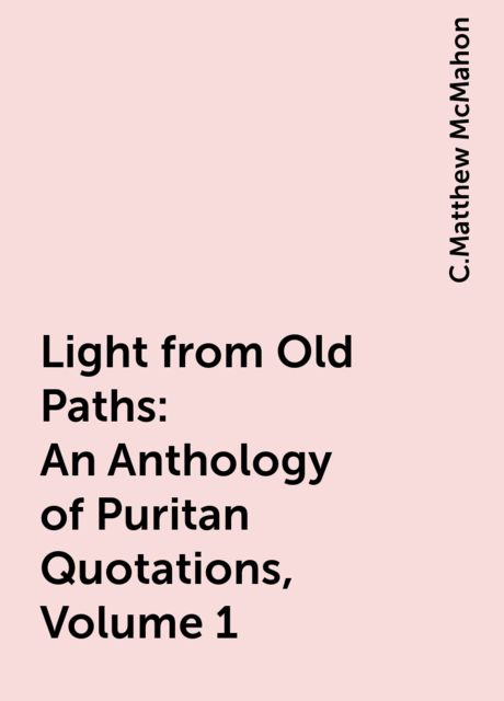 Light from Old Paths: An Anthology of Puritan Quotations, Volume 1, C.Matthew McMahon