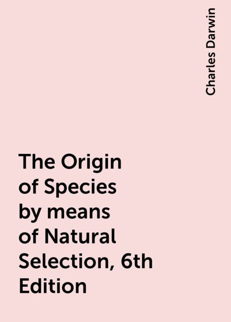 The Origin of Species by means of Natural Selection, 6th Edition, Charles Darwin