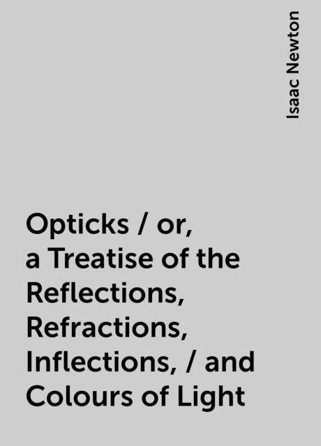 Opticks / or, a Treatise of the Reflections, Refractions, Inflections, / and Colours of Light, Isaac Newton