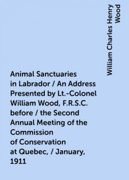 Animal Sanctuaries in Labrador / An Address Presented by Lt.-Colonel William Wood, F.R.S.C. before / the Second Annual Meeting of the Commission of Conservation at Quebec, / January, 1911, William Charles Henry Wood