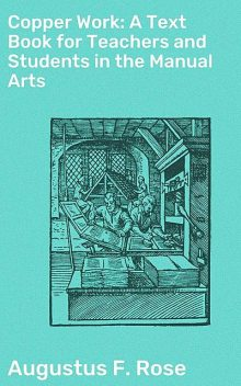 Copper Work: A Text Book for Teachers and Students in the Manual Arts, Augustus F.Rose