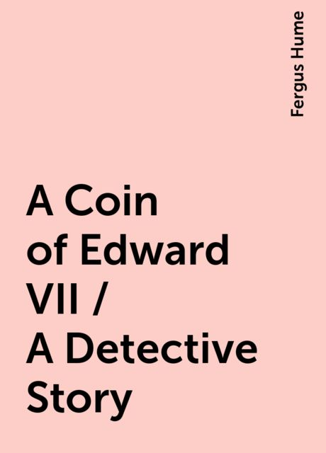 A Coin of Edward VII / A Detective Story, Fergus Hume