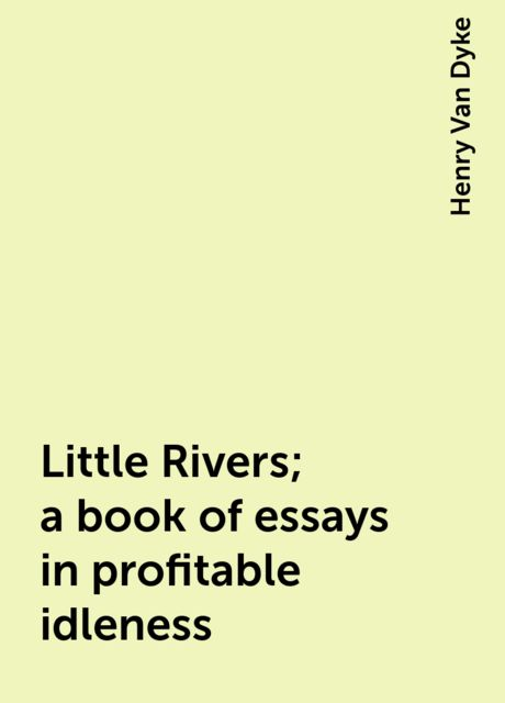 Little Rivers; a book of essays in profitable idleness, Henry Van Dyke