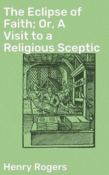 The Eclipse of Faith; Or, A Visit to a Religious Sceptic, Henry Rogers