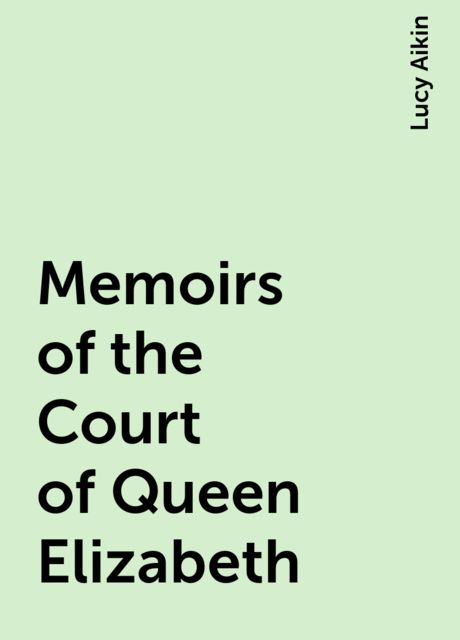 Memoirs of the Court of Queen Elizabeth, Lucy Aikin