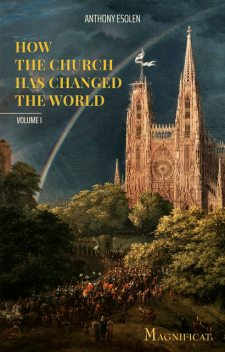 How the Church Has Changed the World, Anthony Esolen