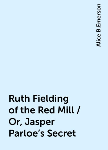 Ruth Fielding of the Red Mill / Or, Jasper Parloe's Secret, Alice B.Emerson