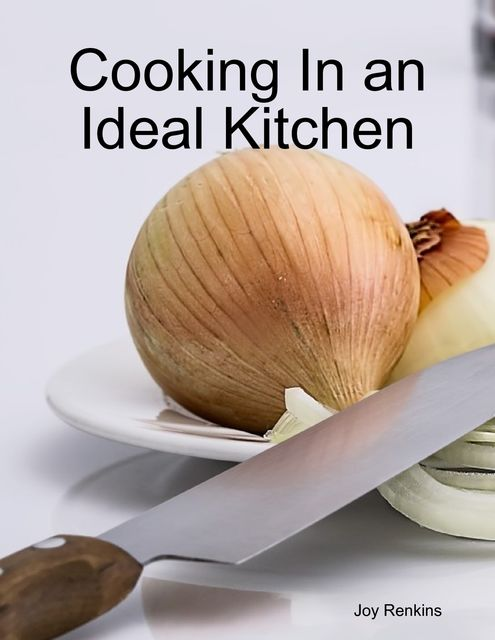 Cooking In an Ideal Kitchen, Joy Renkins