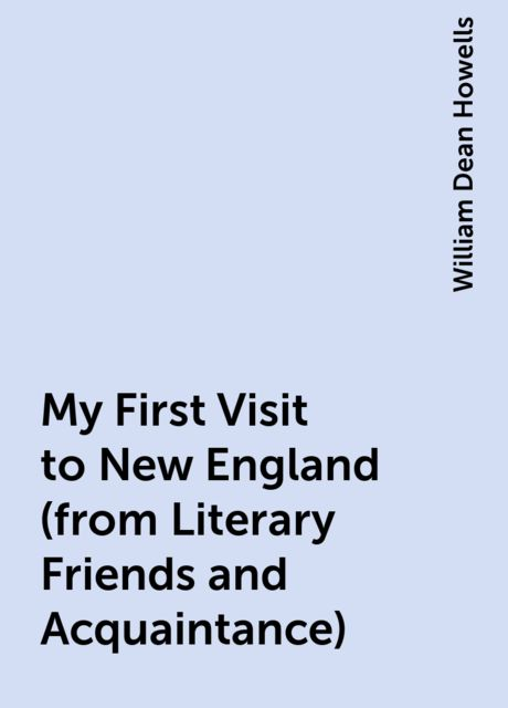 My First Visit to New England (from Literary Friends and Acquaintance), William Dean Howells