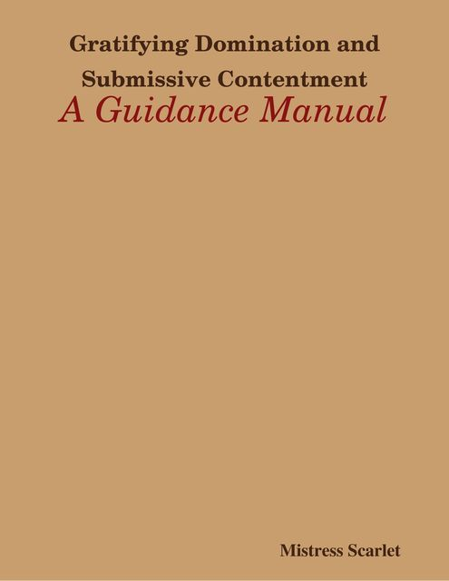 Gratifying Domination and Submissive Contentment: A Guidance Manual, Mistress Scarlet
