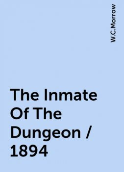 The Inmate Of The Dungeon / 1894, W.C.Morrow