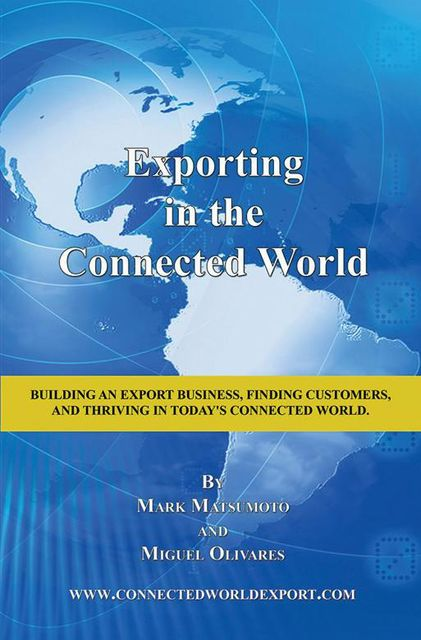 Exporting In the Connected World: Building an Export Business, Finding Customers, and Thriving In Today's Connected World, Mark Matsumoto, Miguel Olivares