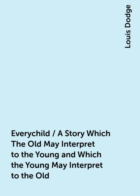 Everychild / A Story Which The Old May Interpret to the Young and Which the Young May Interpret to the Old, Louis Dodge