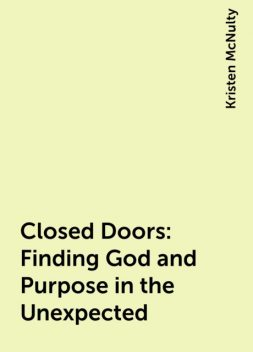 Closed Doors: Finding God and Purpose in the Unexpected, Kristen McNulty