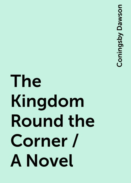The Kingdom Round the Corner / A Novel, Coningsby Dawson