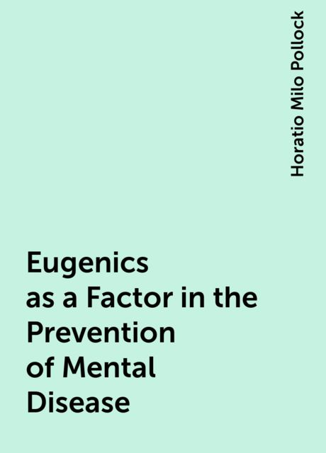 Eugenics as a Factor in the Prevention of Mental Disease, Horatio Milo Pollock