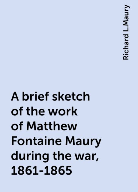 A brief sketch of the work of Matthew Fontaine Maury during the war, 1861-1865, Richard L.Maury