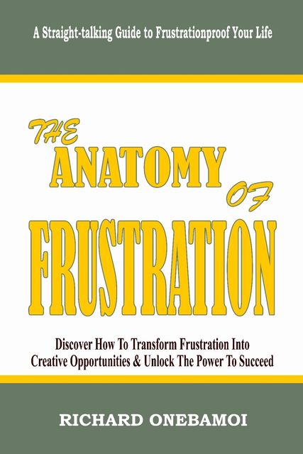 Anatomy of Frustration: Discover How to Transform Frustration into Creative Opportunities & Unlock the Power to Succeed: A Straight-Talking Guide to Frustrationproof Your Life, Richard Onebamoi