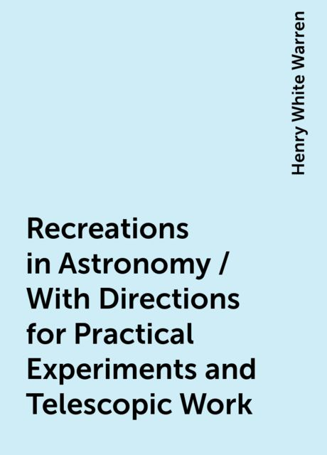 Recreations in Astronomy / With Directions for Practical Experiments and Telescopic Work, Henry White Warren