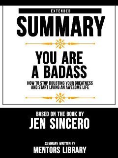 Extended Summary Of You Are A Badass: How To Stop Doubting Your Greatness And Start Living An Awesome Life – Based On The Book By Jen Sincero, Mentors Library