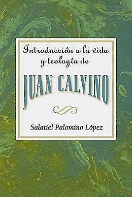 Introducción a la vida y teología de Juan Calvino AETH, Assoc for Hispanic Theological Education
